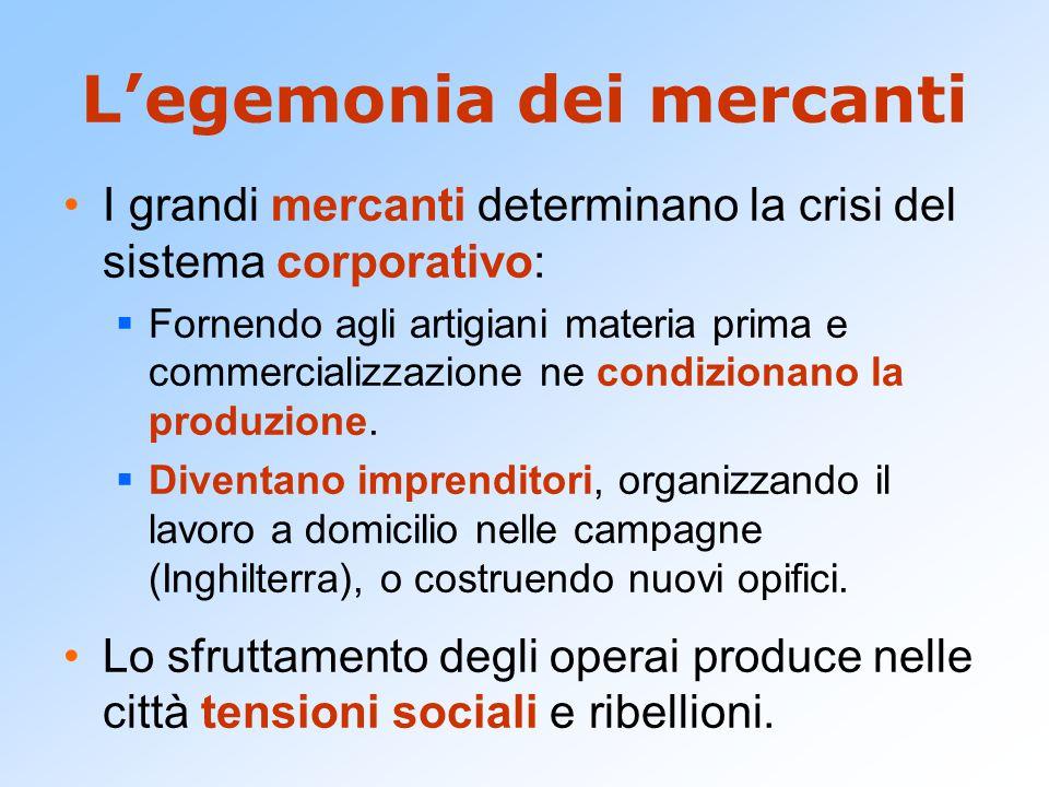 L'egemonia dei mercanti I grandi mercanti determinano la crisi del sistema corporativo:  Fornendo agli artigiani materia prima e commercializzazione