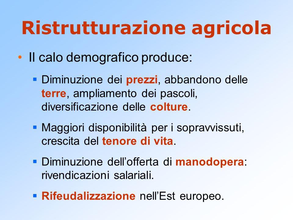 Ristrutturazione agricola Il calo demografico produce:  Diminuzione dei prezzi, abbandono delle terre, ampliamento dei pascoli, diversificazione dell