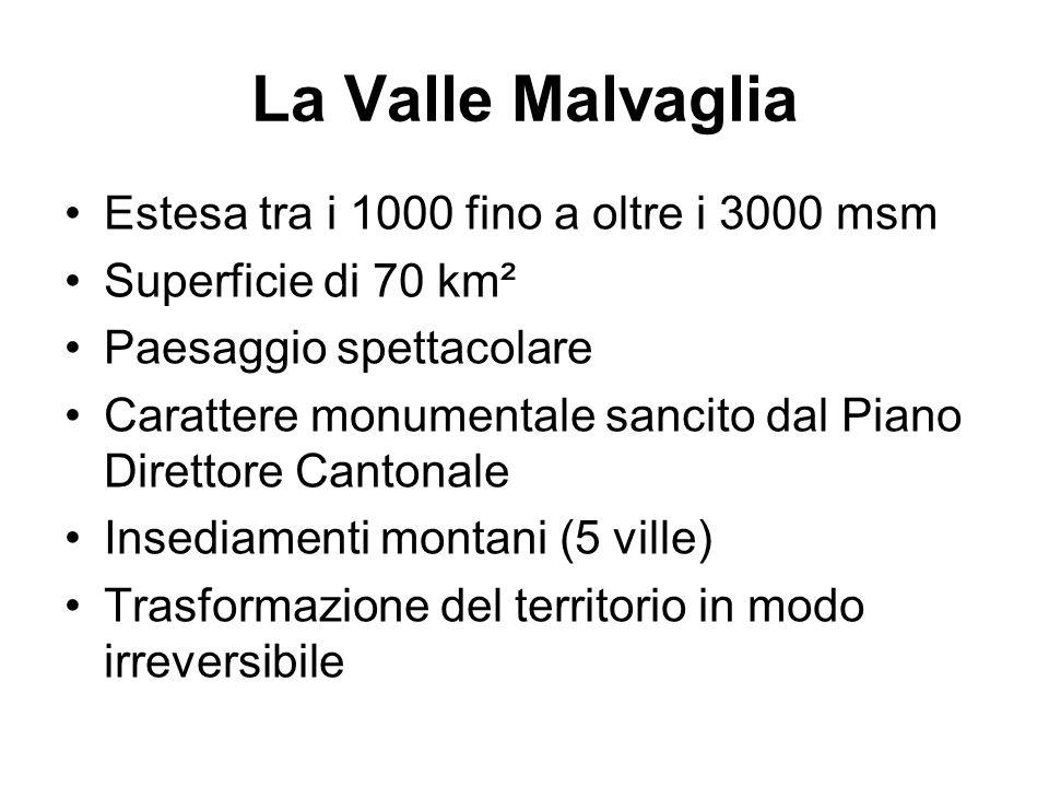 La Valle Malvaglia Estesa tra i 1000 fino a oltre i 3000 msm Superficie di 70 km² Paesaggio spettacolare Carattere monumentale sancito dal Piano Direttore Cantonale Insediamenti montani (5 ville) Trasformazione del territorio in modo irreversibile