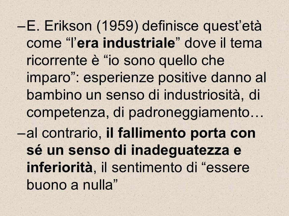 """–E. Erikson (1959) definisce quest'età come """"l'era industriale"""" dove il tema ricorrente è """"io sono quello che imparo"""": esperienze positive danno al ba"""