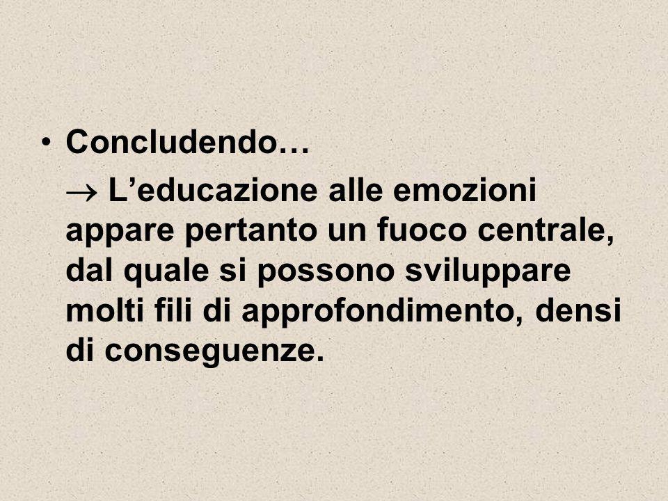 Concludendo…  L'educazione alle emozioni appare pertanto un fuoco centrale, dal quale si possono sviluppare molti fili di approfondimento, densi di c