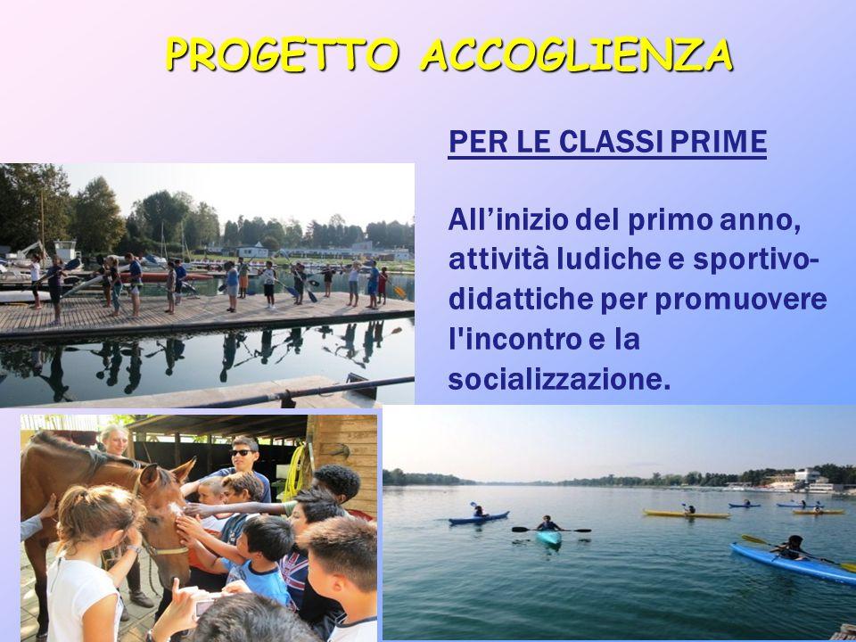 PROGETTO ACCOGLIENZA PER LE CLASSI PRIME All'inizio del primo anno, attività ludiche e sportivo- didattiche per promuovere l'incontro e la socializzaz