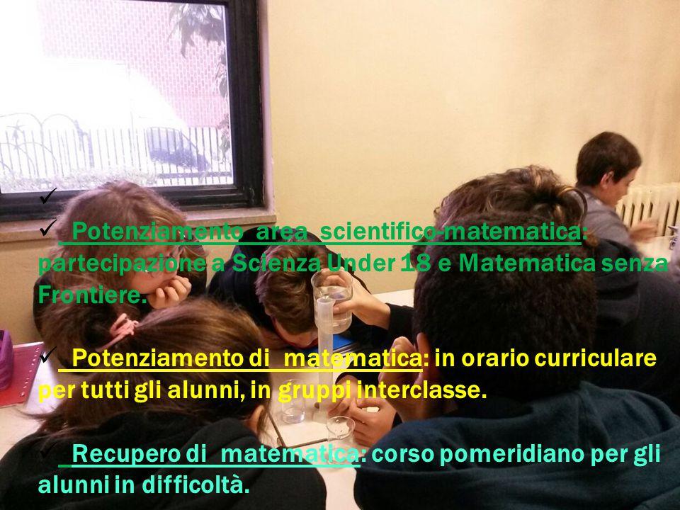 Potenziamento area scientifico-matematica: partecipazione a Scienza Under 18 e Matematica senza Frontiere. Potenziamento di matematica: in orario curr