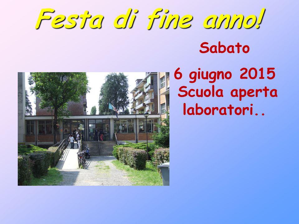 Sabato 6 giugno 2015 Scuola aperta laboratori.. Festa di fine anno!