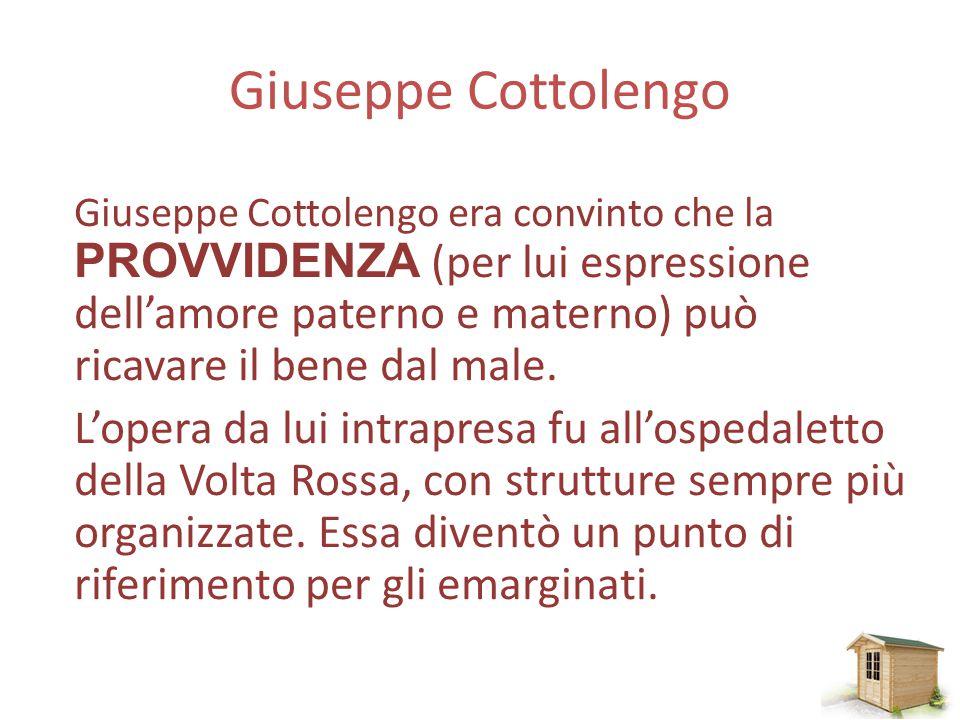 Giuseppe Cottolengo Giuseppe Cottolengo era convinto che la PROVVIDENZA (per lui espressione dell'amore paterno e materno) può ricavare il bene dal male.