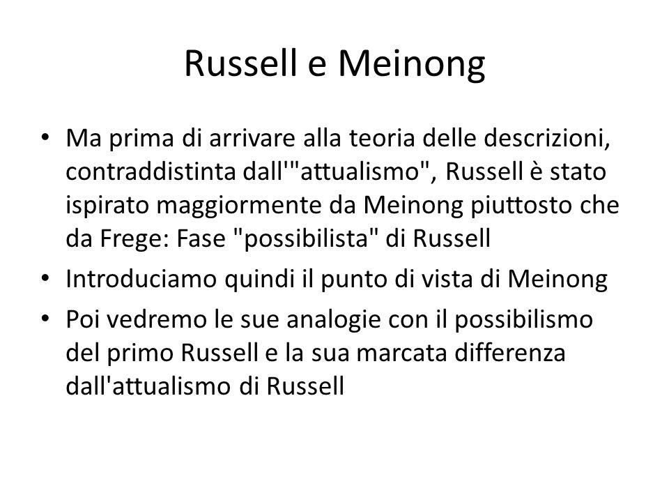 Russell e Meinong Ma prima di arrivare alla teoria delle descrizioni, contraddistinta dall attualismo , Russell è stato ispirato maggiormente da Meinong piuttosto che da Frege: Fase possibilista di Russell Introduciamo quindi il punto di vista di Meinong Poi vedremo le sue analogie con il possibilismo del primo Russell e la sua marcata differenza dall attualismo di Russell