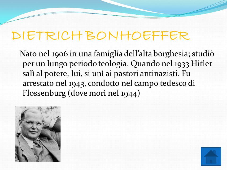 DIETRICH BONHOEFFER Nato nel 1906 in una famiglia dell'alta borghesia; studiò per un lungo periodo teologia. Quando nel 1933 Hitler salì al potere, lu