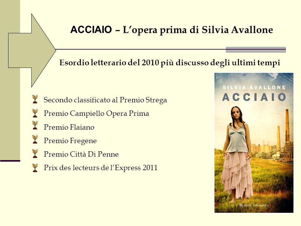 ACCIAIO ACCIAIO – L'opera prima di Silvia Avallone Esordio letterario del 2010 più discusso degli ultimi tempi Secondo classificato al Premio Strega P