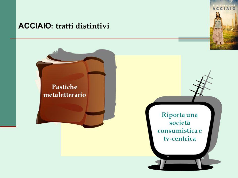 ACCIAIO ACCIAIO : tratti distintivi Pastiche metaletterario Riporta una società consumistica e tv-centrica