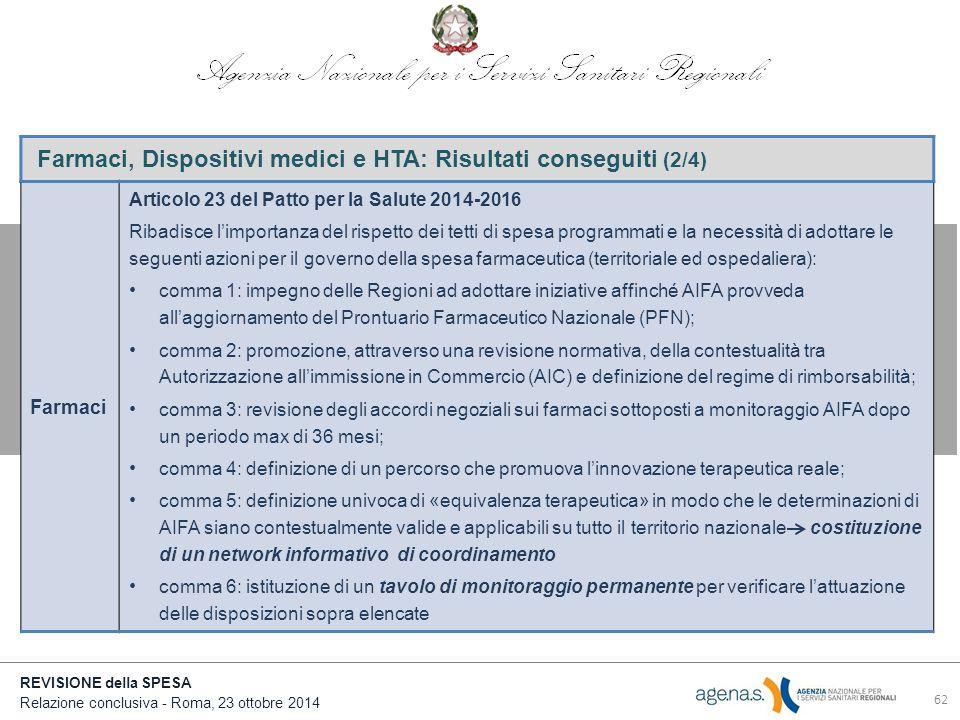 REVISIONE della SPESA Relazione conclusiva - Roma, 23 ottobre 2014 Farmaci, Dispositivi medici e HTA: Risultati conseguiti (2/4) Farmaci Articolo 23 del Patto per la Salute 2014-2016 Ribadisce l'importanza del rispetto dei tetti di spesa programmati e la necessità di adottare le seguenti azioni per il governo della spesa farmaceutica (territoriale ed ospedaliera): comma 1: impegno delle Regioni ad adottare iniziative affinché AIFA provveda all'aggiornamento del Prontuario Farmaceutico Nazionale (PFN); comma 2: promozione, attraverso una revisione normativa, della contestualità tra Autorizzazione all'immissione in Commercio (AIC) e definizione del regime di rimborsabilità; comma 3: revisione degli accordi negoziali sui farmaci sottoposti a monitoraggio AIFA dopo un periodo max di 36 mesi; comma 4: definizione di un percorso che promuova l'innovazione terapeutica reale; comma 5: definizione univoca di «equivalenza terapeutica» in modo che le determinazioni di AIFA siano contestualmente valide e applicabili su tutto il territorio nazionale costituzione di un network informativo di coordinamento comma 6: istituzione di un tavolo di monitoraggio permanente per verificare l'attuazione delle disposizioni sopra elencate 62