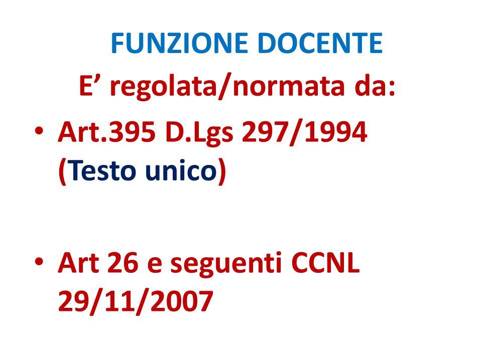 FUNZIONE DOCENTE E' regolata/normata da: Art.395 D.Lgs 297/1994 (Testo unico) Art 26 e seguenti CCNL 29/11/2007