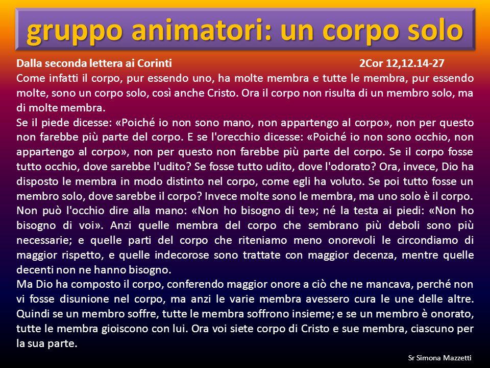 Dalla seconda lettera ai Corinti2Cor 12,12.14-27 Come infatti il corpo, pur essendo uno, ha molte membra e tutte le membra, pur essendo molte, sono un