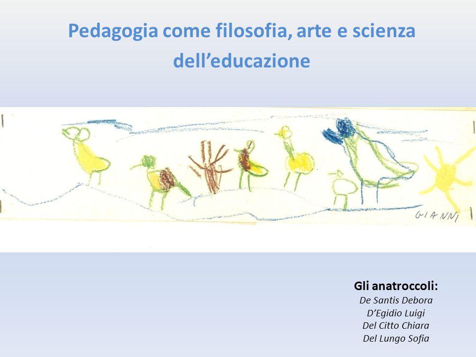 Pedagogia come filosofia, arte e scienza dell'educazione Gli anatroccoli: De Santis Debora D'Egidio Luigi Del Citto Chiara Del Lungo Sofia