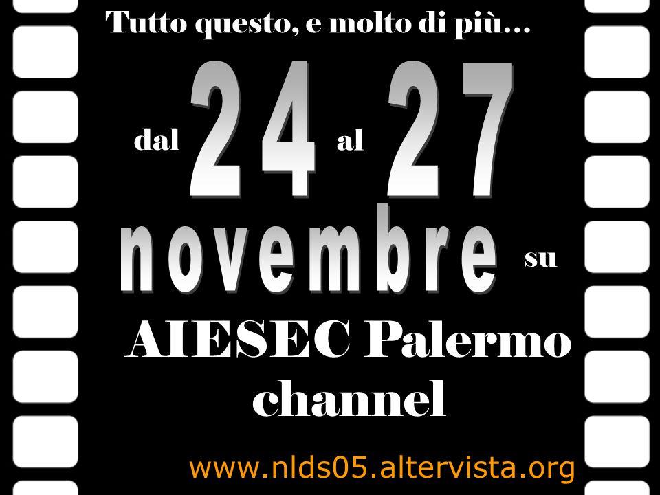 Tutto questo, e molto di più… dal al su AIESEC Palermo channel www.nlds05.altervista.org