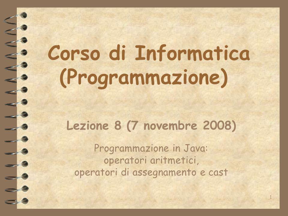 1 Corso di Informatica (Programmazione) Lezione 8 (7 novembre 2008) Programmazione in Java: operatori aritmetici, operatori di assegnamento e cast