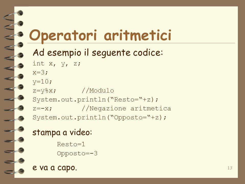 13 Operatori aritmetici Ad esempio il seguente codice: int x, y, z; x=3; y=10; z=y%x;//Modulo System.out.println( Resto= +z); z=-x;//Negazione aritmetica System.out.println( Opposto= +z); stampa a video: Resto=1 Opposto=-3 e va a capo.