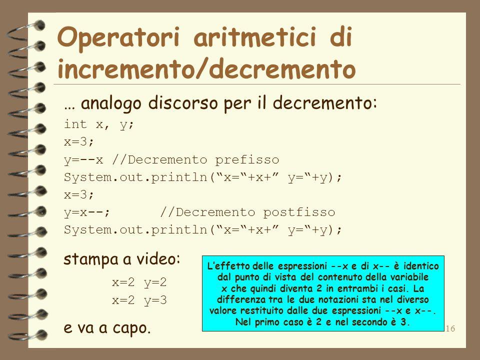 16 … analogo discorso per il decremento: int x, y; x=3; y=--x//Decremento prefisso System.out.println( x= +x+ y= +y); x=3; y=x--;//Decremento postfisso System.out.println( x= +x+ y= +y); stampa a video: x=2 y=2 x=2 y=3 e va a capo.