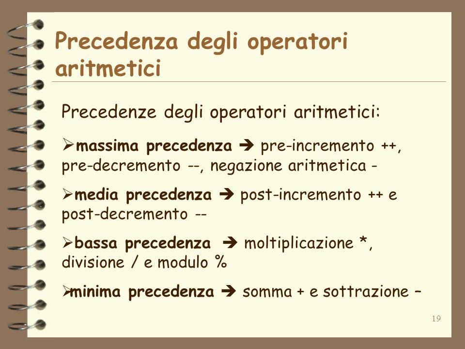 19 Precedenza degli operatori aritmetici Precedenze degli operatori aritmetici:  massima precedenza  pre-incremento ++, pre-decremento --, negazione aritmetica -  media precedenza  post-incremento ++ e post-decremento --  bassa precedenza  moltiplicazione *, divisione / e modulo %  minima precedenza  somma + e sottrazione –