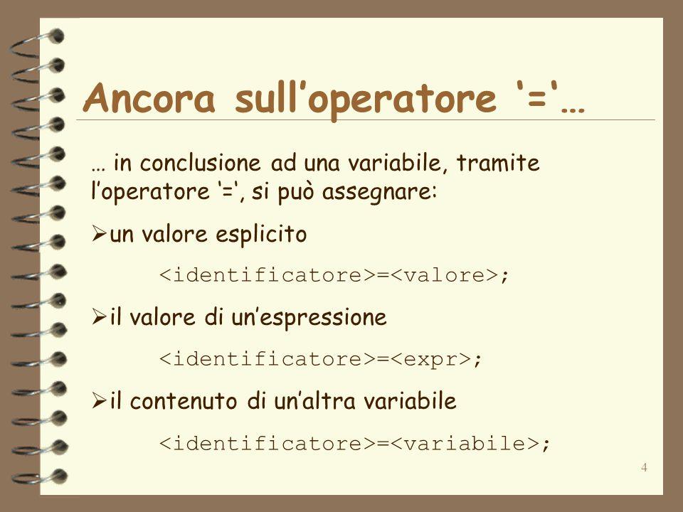 4 Ancora sull'operatore '='… … in conclusione ad una variabile, tramite l'operatore '=', si può assegnare:  un valore esplicito = ;  il valore di un'espressione = ;  il contenuto di un'altra variabile = ;