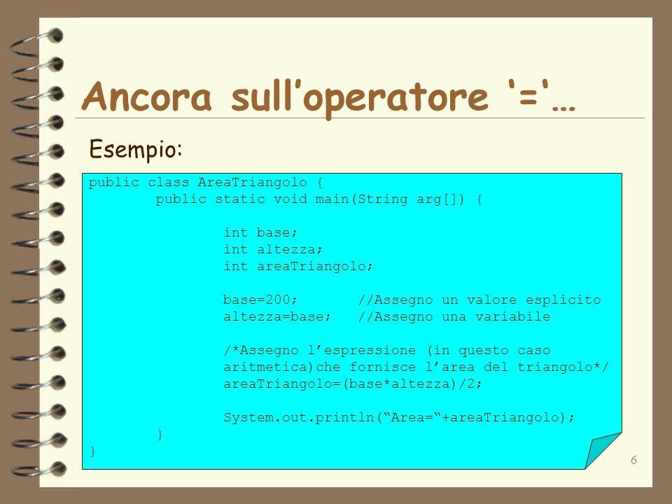6 Ancora sull'operatore '='… Esempio: public class AreaTriangolo { public static void main(String arg[]) { int base; int altezza; int areaTriangolo; base=200;//Assegno un valore esplicito altezza=base;//Assegno una variabile /*Assegno l'espressione (in questo caso aritmetica)che fornisce l'area del triangolo*/ areaTriangolo=(base*altezza)/2; System.out.println( Area= +areaTriangolo); }