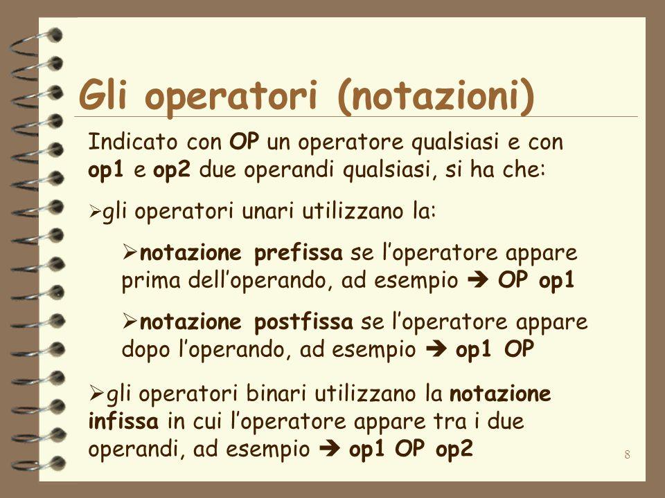 8 Gli operatori (notazioni) Indicato con OP un operatore qualsiasi e con op1 e op2 due operandi qualsiasi, si ha che:  gli operatori unari utilizzano la:  notazione prefissa se l'operatore appare prima dell'operando, ad esempio  OP op1  notazione postfissa se l'operatore appare dopo l'operando, ad esempio  op1 OP  gli operatori binari utilizzano la notazione infissa in cui l'operatore appare tra i due operandi, ad esempio  op1 OP op2