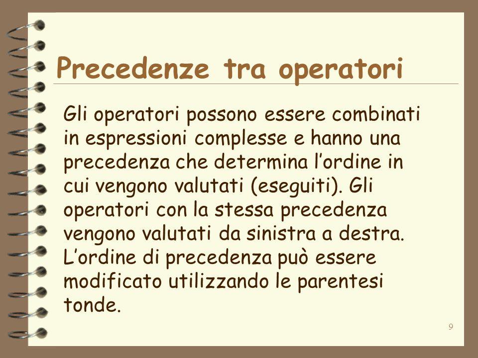 9 Precedenze tra operatori Gli operatori possono essere combinati in espressioni complesse e hanno una precedenza che determina l'ordine in cui vengono valutati (eseguiti).