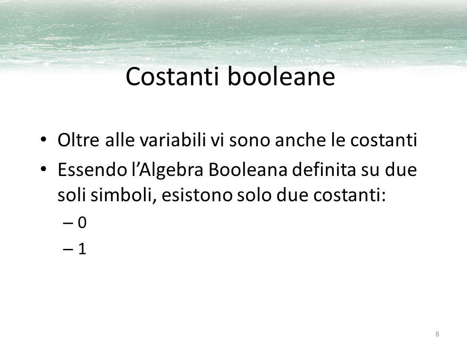 8 Costanti booleane Oltre alle variabili vi sono anche le costanti Essendo l'Algebra Booleana definita su due soli simboli, esistono solo due costanti