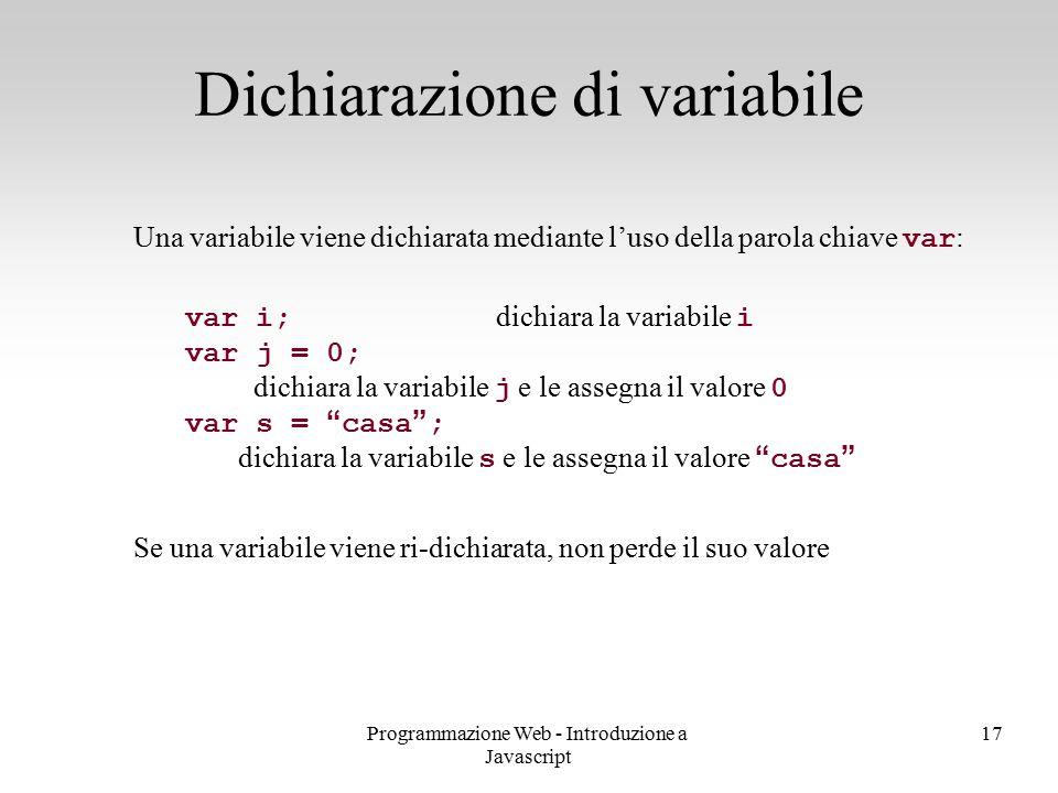 Programmazione Web - Introduzione a Javascript 17 Una variabile viene dichiarata mediante l'uso della parola chiave var : var i; dichiara la variabile