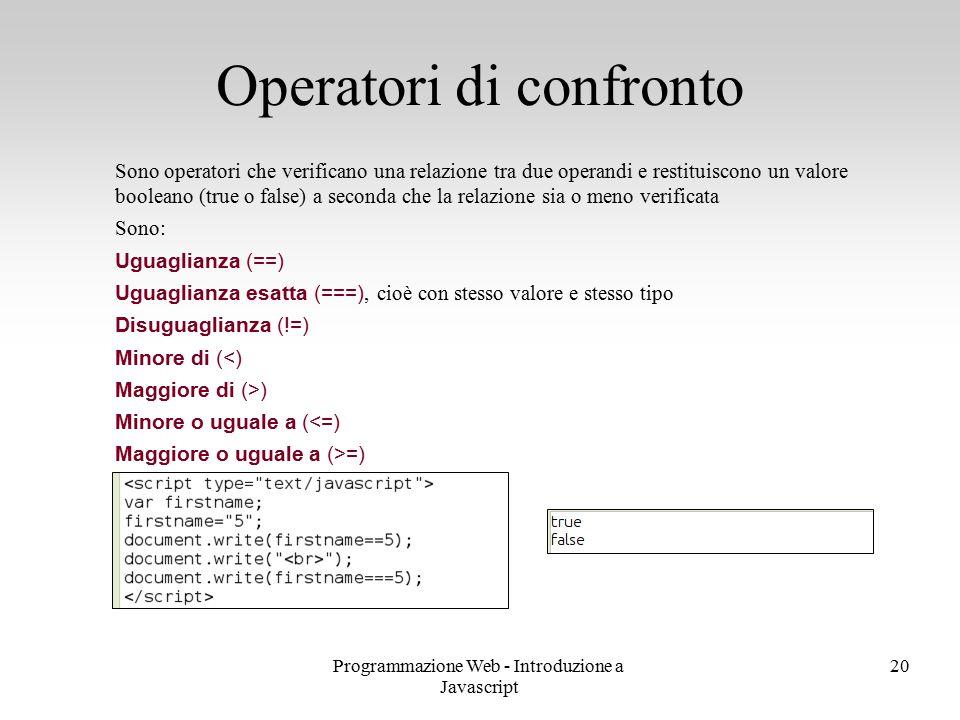 Programmazione Web - Introduzione a Javascript 20 Sono operatori che verificano una relazione tra due operandi e restituiscono un valore booleano (tru