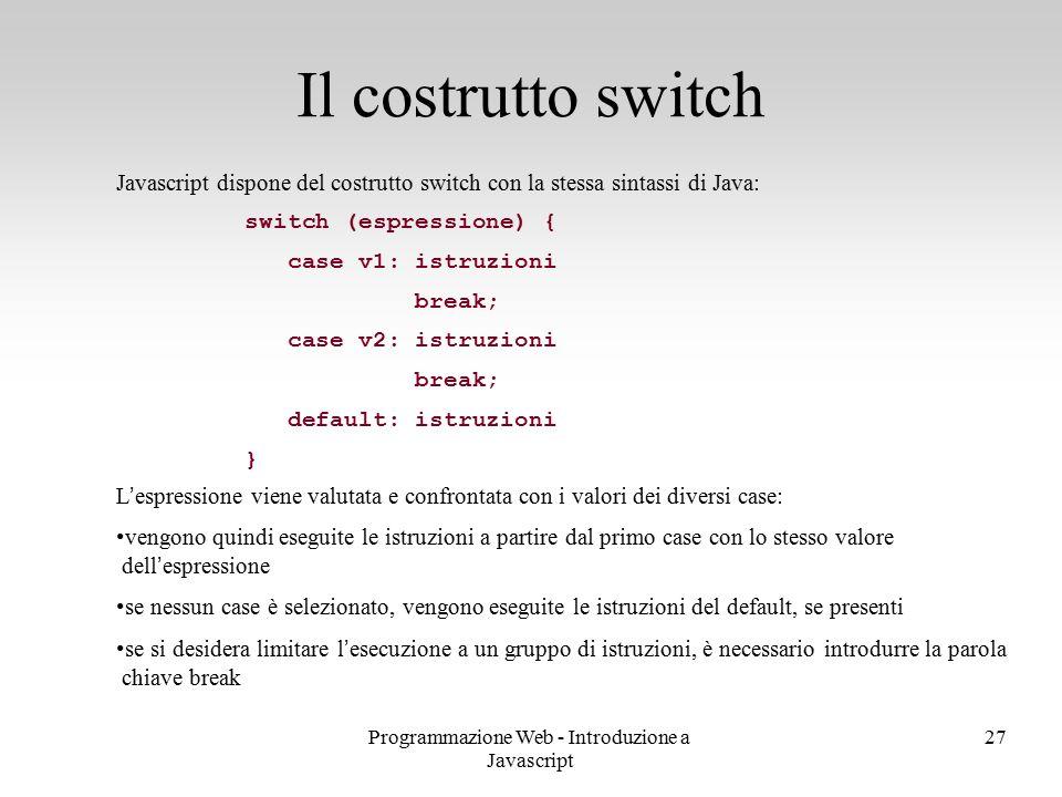 Programmazione Web - Introduzione a Javascript 27 Javascript dispone del costrutto switch con la stessa sintassi di Java: switch (espressione) { case