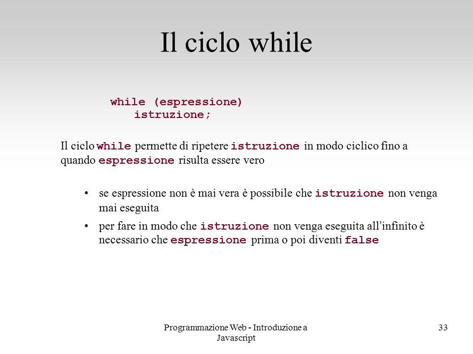 Programmazione Web - Introduzione a Javascript 33 while (espressione) istruzione; Il ciclo while permette di ripetere istruzione in modo ciclico fino