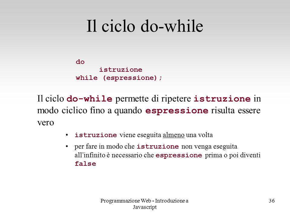 Programmazione Web - Introduzione a Javascript 36 do istruzione while (espressione); Il ciclo do-while permette di ripetere istruzione in modo ciclico