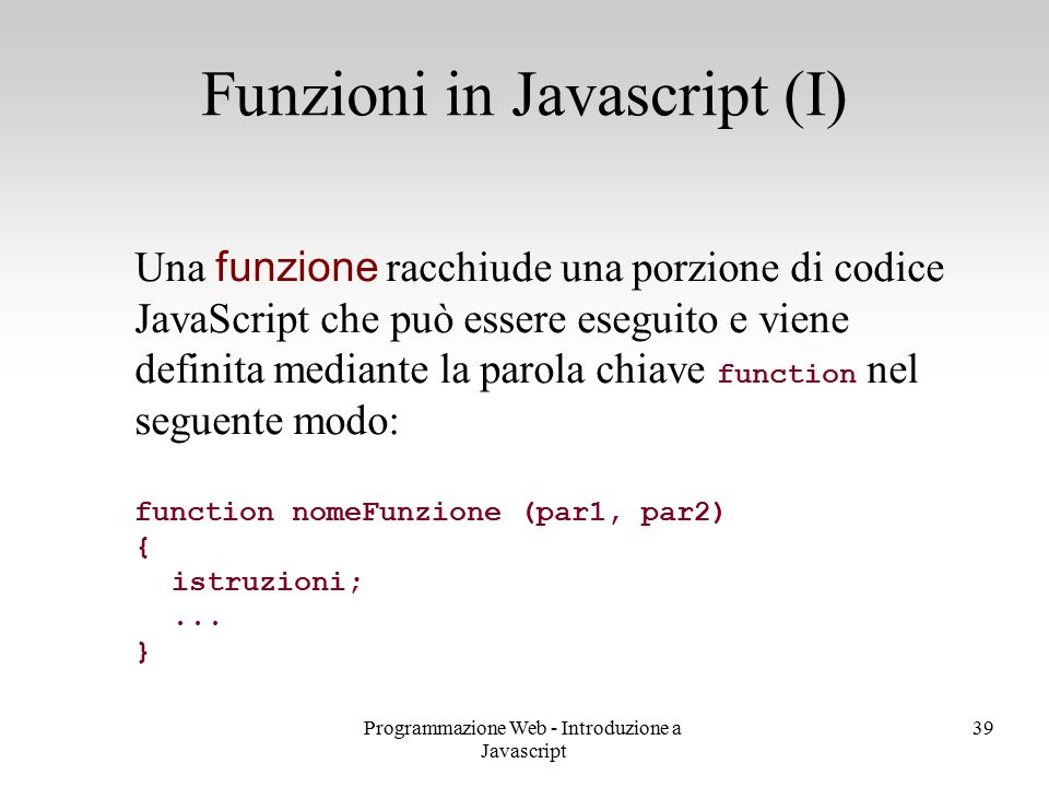 Programmazione Web - Introduzione a Javascript 39 Una funzione racchiude una porzione di codice JavaScript che può essere eseguito e viene definita me
