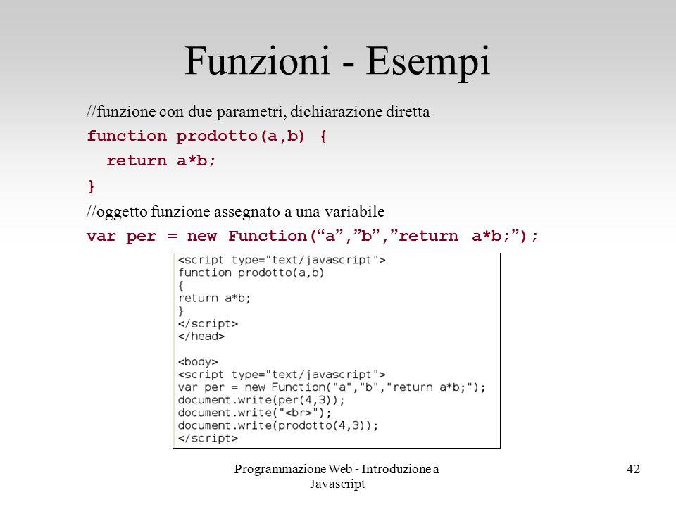 Programmazione Web - Introduzione a Javascript 42 //funzione con due parametri, dichiarazione diretta function prodotto(a,b) { return a*b; } //oggetto