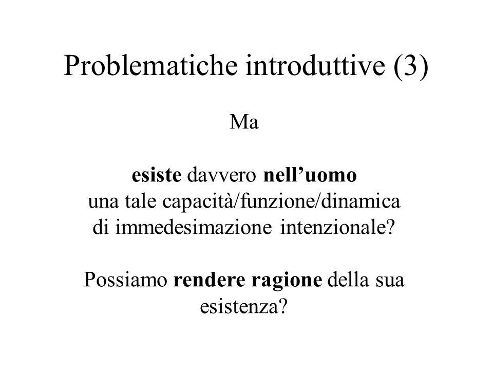 Problematiche introduttive (3) Ma esiste davvero nell'uomo una tale capacità/funzione/dinamica di immedesimazione intenzionale? Possiamo rendere ragio