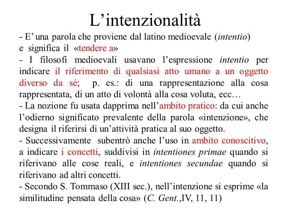 L'intenzionalità - E' una parola che proviene dal latino medioevale (intentio) e significa il «tendere a» - I filosofi medioevali usavano l'espression