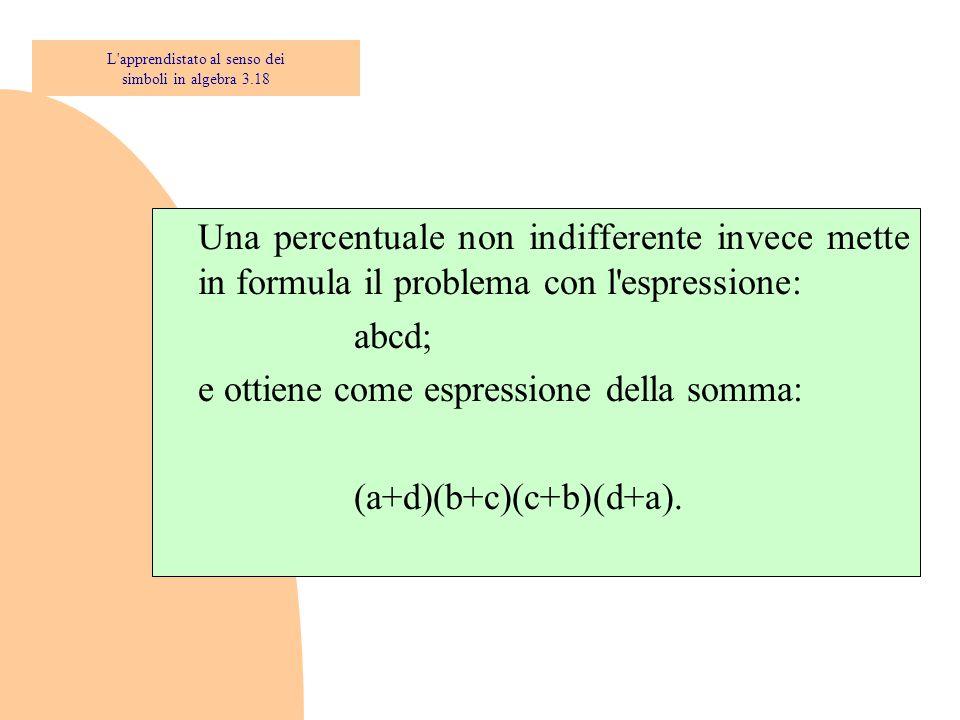 Una percentuale non indifferente invece mette in formula il problema con l'espressione: abcd; e ottiene come espressione della somma: (a+d)(b+c)(c+b)(