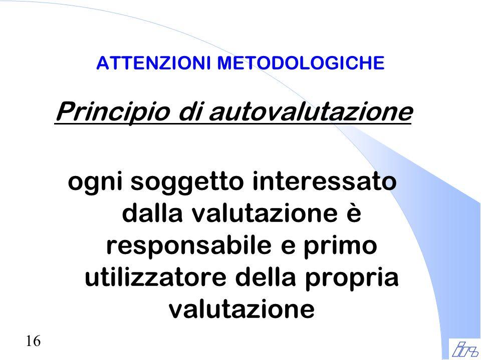 16 ATTENZIONI METODOLOGICHE Principio di autovalutazione ogni soggetto interessato dalla valutazione è responsabile e primo utilizzatore della propria