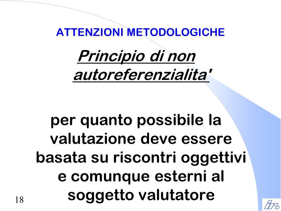 18 ATTENZIONI METODOLOGICHE Principio di non autoreferenzialita' per quanto possibile la valutazione deve essere basata su riscontri oggettivi e comun