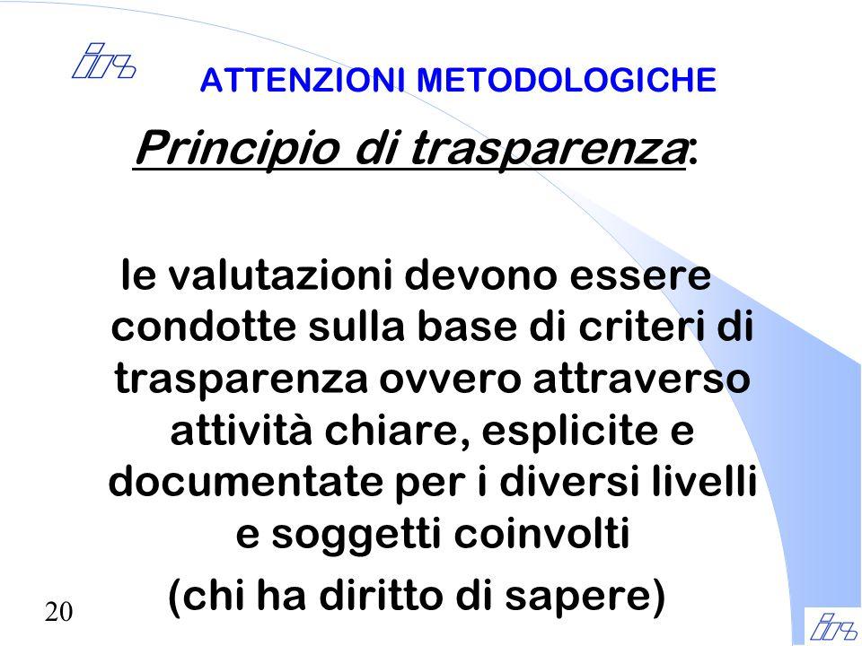20 ATTENZIONI METODOLOGICHE Principio di trasparenza: le valutazioni devono essere condotte sulla base di criteri di trasparenza ovvero attraverso att