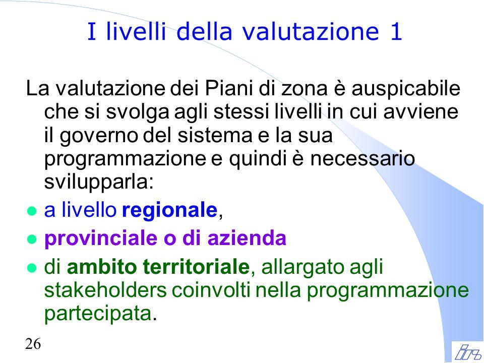 26 I livelli della valutazione 1 La valutazione dei Piani di zona è auspicabile che si svolga agli stessi livelli in cui avviene il governo del sistem