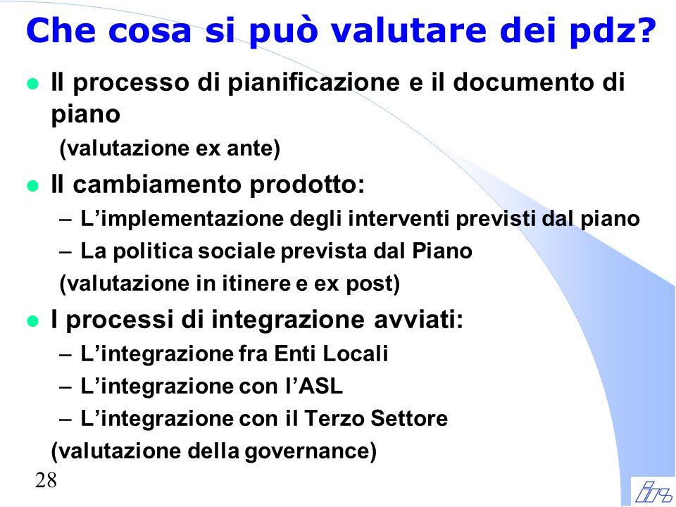 28 Che cosa si può valutare dei pdz? l Il processo di pianificazione e il documento di piano (valutazione ex ante) l Il cambiamento prodotto: –L'imple