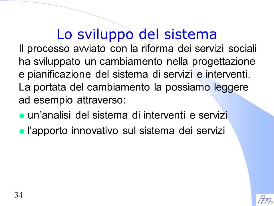 34 Lo sviluppo del sistema Il processo avviato con la riforma dei servizi sociali ha sviluppato un cambiamento nella progettazione e pianificazione de