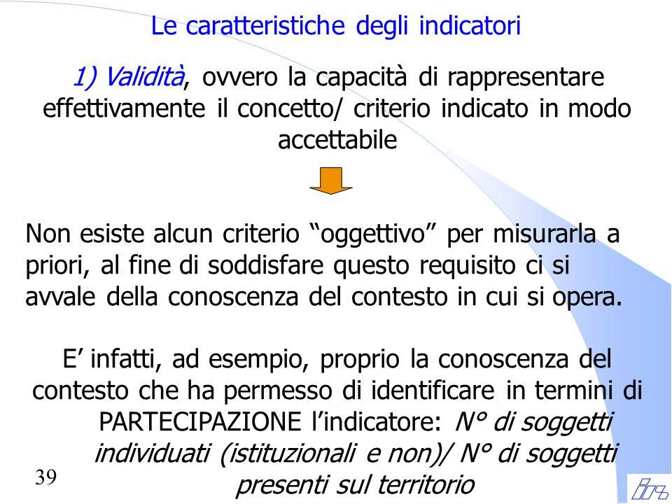 39 Le caratteristiche degli indicatori 1) Validità, ovvero la capacità di rappresentare effettivamente il concetto/ criterio indicato in modo accettab