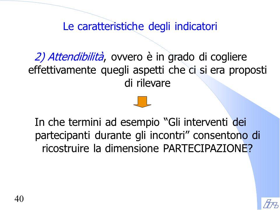40 Le caratteristiche degli indicatori 2) Attendibilità, ovvero è in grado di cogliere effettivamente quegli aspetti che ci si era proposti di rilevar