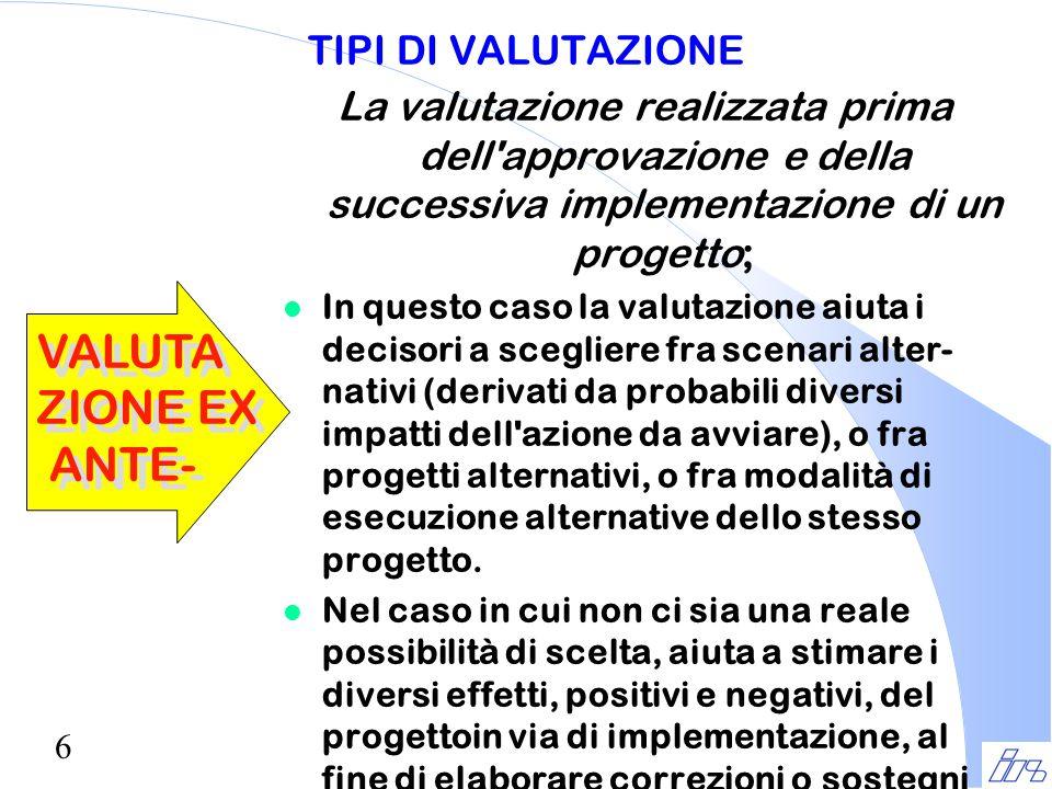 6 TIPI DI VALUTAZIONE La valutazione realizzata prima dell'approvazione e della successiva implementazione di un progetto; l In questo caso la valutaz