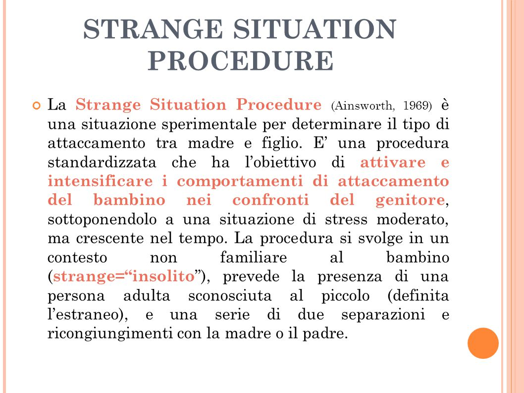 STRANGE SITUATION PROCEDURE La Strange Situation Procedure (Ainsworth, 1969) è una situazione sperimentale per determinare il tipo di attaccamento tra