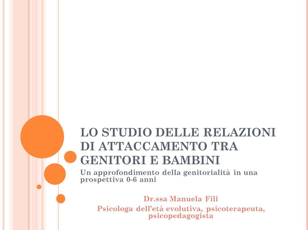 LO STUDIO DELLE RELAZIONI DI ATTACCAMENTO TRA GENITORI E BAMBINI Un approfondimento della genitorialità in una prospettiva 0-6 anni Dr.ssa Manuela Fil