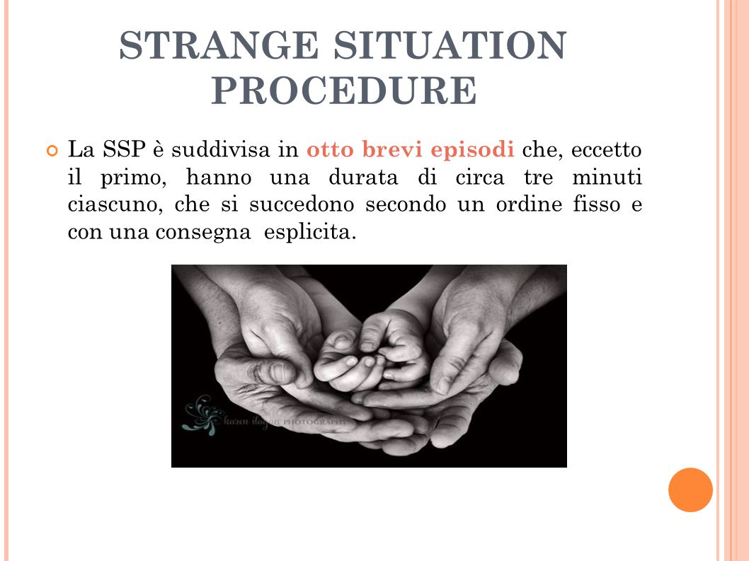 STRANGE SITUATION PROCEDURE La SSP è suddivisa in otto brevi episodi che, eccetto il primo, hanno una durata di circa tre minuti ciascuno, che si succ