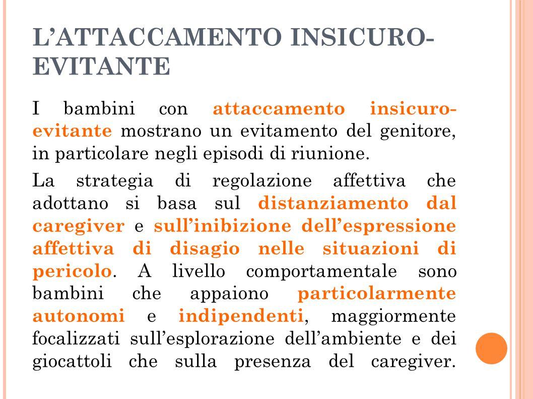L'ATTACCAMENTO INSICURO- EVITANTE I bambini con attaccamento insicuro- evitante mostrano un evitamento del genitore, in particolare negli episodi di r